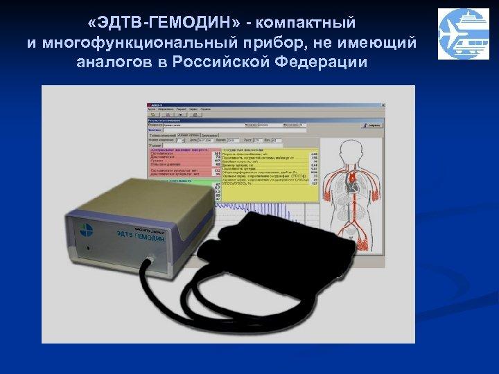 «ЭДТВ-ГЕМОДИН» - компактный и многофункциональный прибор, не имеющий аналогов в Российской Федерации
