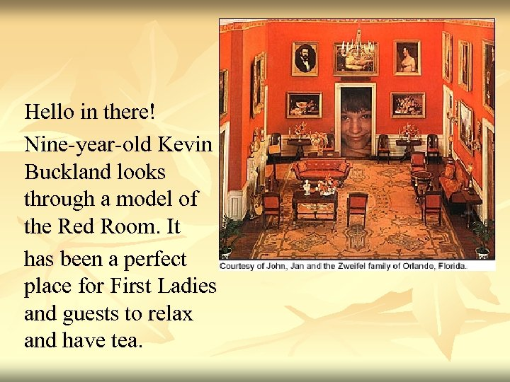 Hello in there! Nine-year-old Kevin Buckland looks through a model of the Red Room.