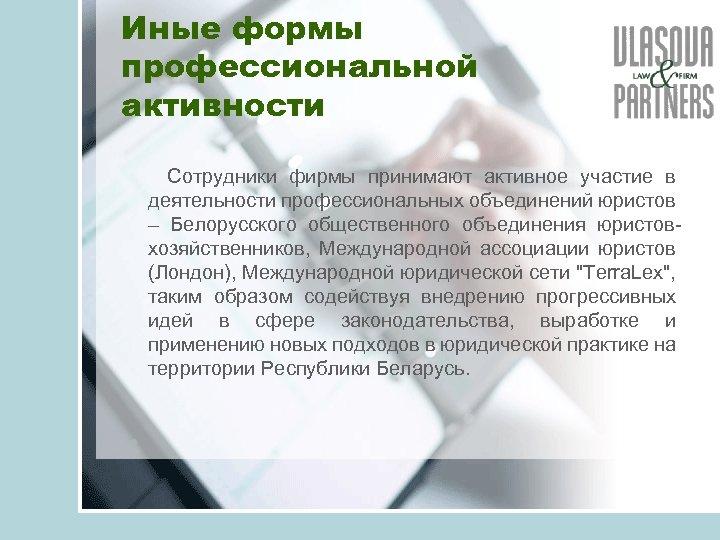 Иные формы профессиональной активности Сотрудники фирмы принимают активное участие в деятельности профессиональных объединений юристов