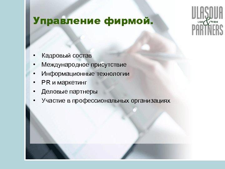 Управление фирмой. • • • Кадровый состав Международное присутствие Информационные технологии PR и маркетинг