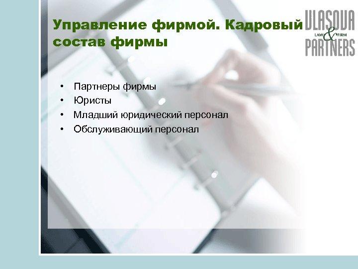 Управление фирмой. Кадровый состав фирмы • • Партнеры фирмы Юристы Младший юридический персонал Обслуживающий