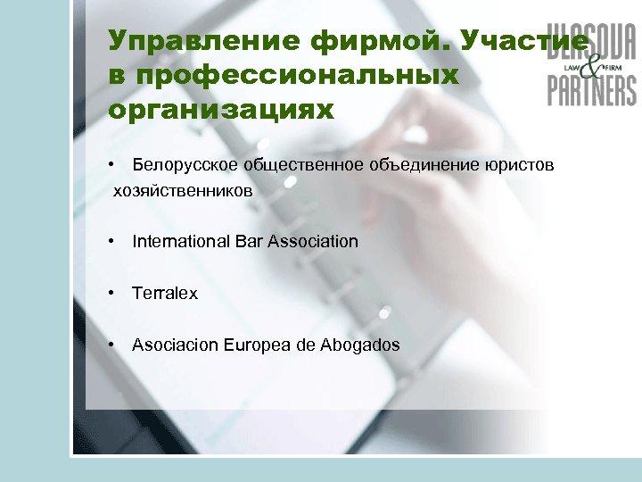 Управление фирмой. Участие в профессиональных организациях • Белорусское общественное объединение юристов хозяйственников • International