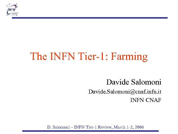 The INFN Tier-1: Farming Davide Salomoni Davide. Salomoni@cnaf. infn. it INFN CNAF D. Salomoni