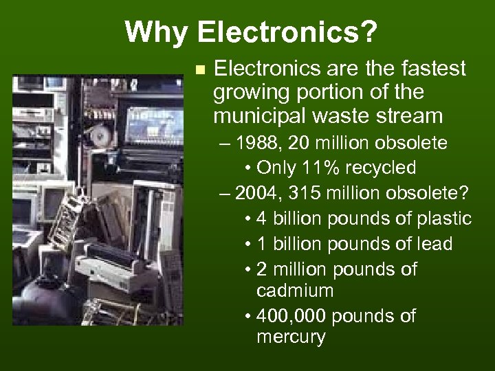 Why Electronics? n Electronics are the fastest growing portion of the municipal waste stream