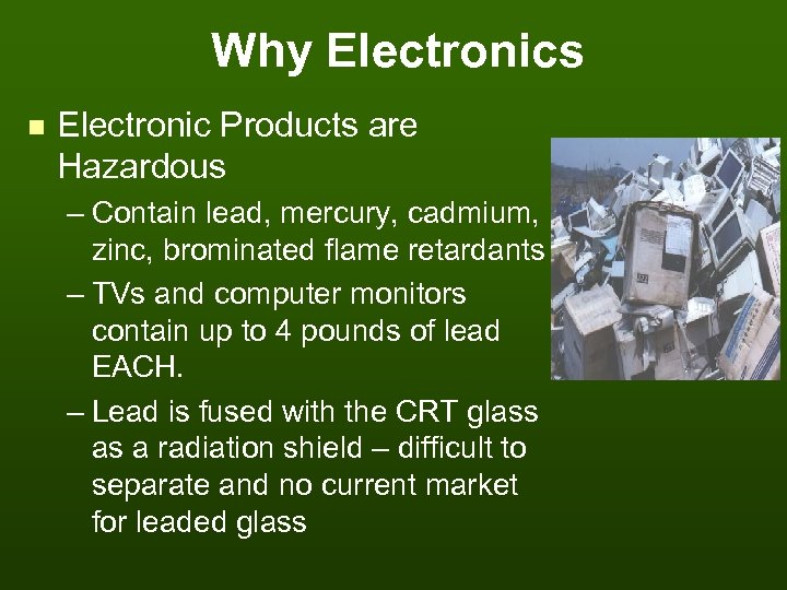 Why Electronics n Electronic Products are Hazardous – Contain lead, mercury, cadmium, zinc, brominated