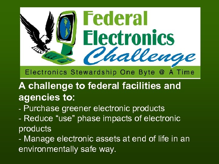 A challenge to federal facilities and agencies to: - Purchase greener electronic products -