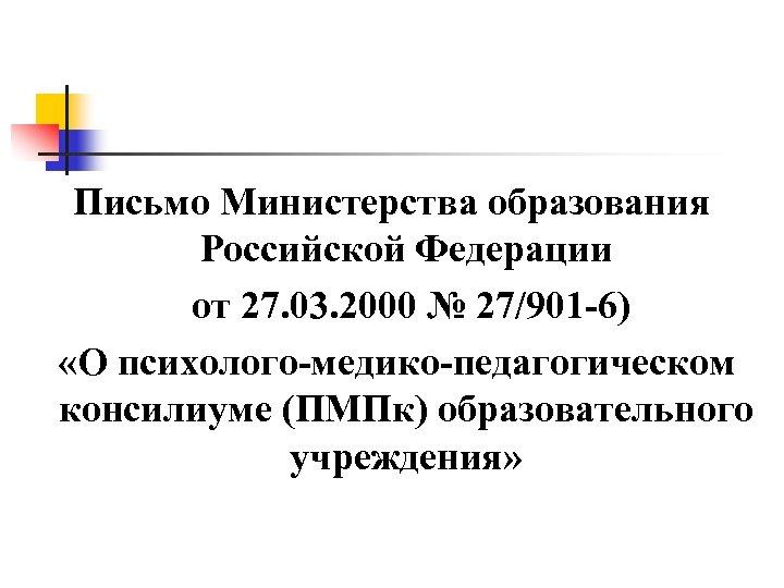 Письмо Министерства образования Российской Федерации от 27. 03. 2000 № 27/901 -6) «О психолого-медико-педагогическом