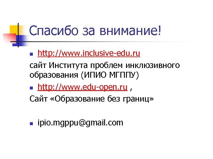 Спасибо за внимание! http: //www. inclusive-edu. ru сайт Института проблем инклюзивного образования (ИПИО МГППУ)