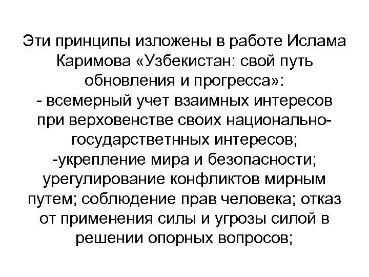 Эти принципы изложены в работе Ислама Каримова «Узбекистан: свой путь обновления и прогресса» :