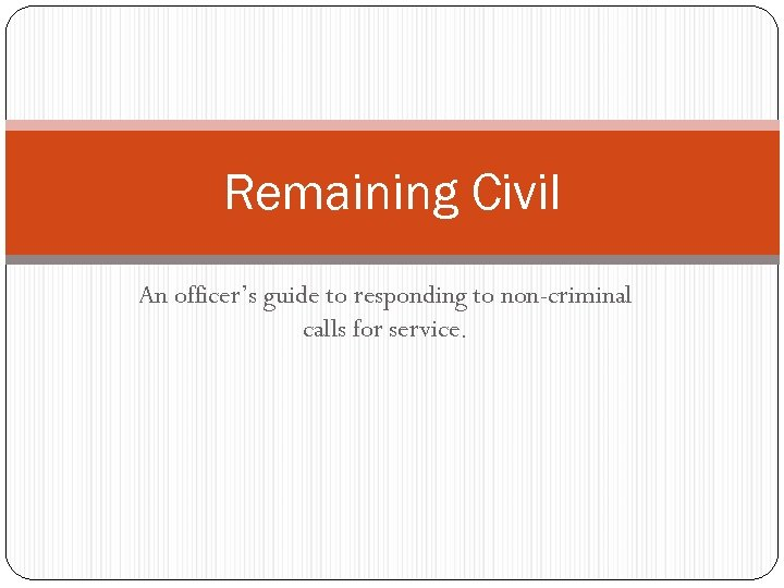 Remaining Civil An officer's guide to responding to non-criminal calls for service.