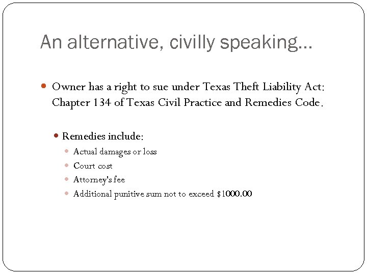 An alternative, civilly speaking… Owner has a right to sue under Texas Theft Liability
