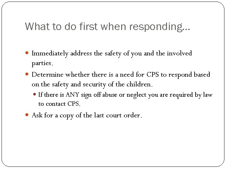 What to do first when responding… Immediately address the safety of you and the