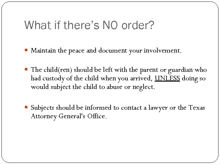 What if there's NO order? Maintain the peace and document your involvement. The child(ren)