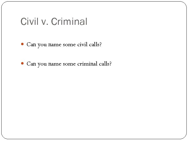 Civil v. Criminal Can you name some civil calls? Can you name some criminal