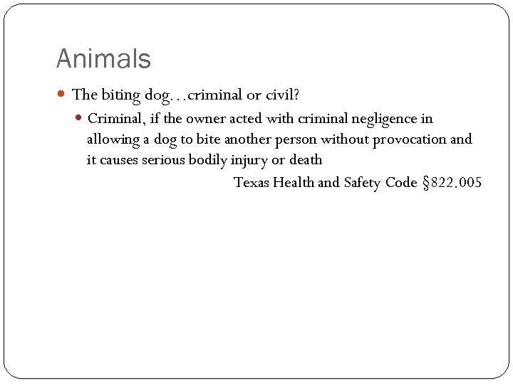 Animals The biting dog…criminal or civil? Criminal, if the owner acted with criminal negligence