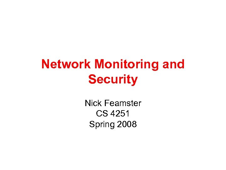 Network Monitoring and Security Nick Feamster CS 4251 Spring 2008