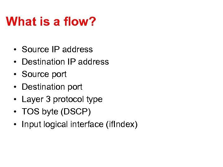 What is a flow? • • Source IP address Destination IP address Source port