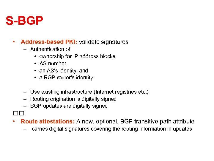 S-BGP • Address-based PKI: validate signatures – Authentication of • ownership for IP address