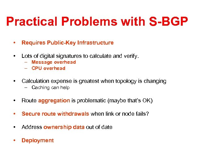 Practical Problems with S-BGP • Requires Public-Key Infrastructure • Lots of digital signatures to