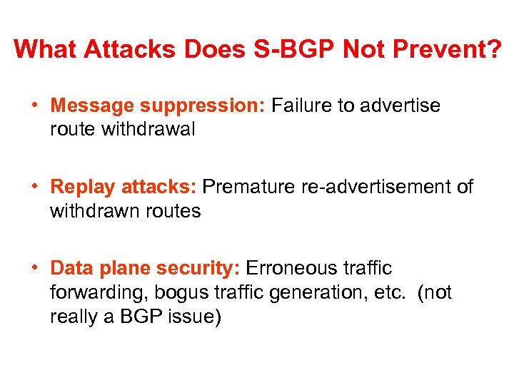 What Attacks Does S-BGP Not Prevent? • Message suppression: Failure to advertise route withdrawal