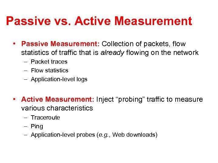 Passive vs. Active Measurement • Passive Measurement: Collection of packets, flow statistics of traffic