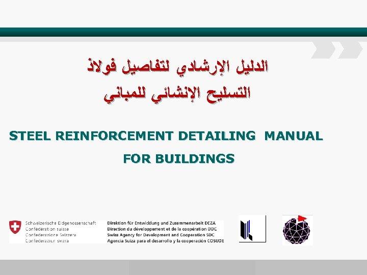 ﺍﻟﺪﻟﻴﻞ ﺍﻹﺭﺷﺎﺩﻱ ﻟﺘﻔﺎﺻﻴﻞ ﻓﻮﻻﺫ ﺍﻟﺘﺴﻠﻴﺢ ﺍﻹﻧﺸﺎﺋﻲ ﻟﻠﻤﺒﺎﻧﻲ STEEL REINFORCEMENT DETAILING MANUAL FOR BUILDINGS