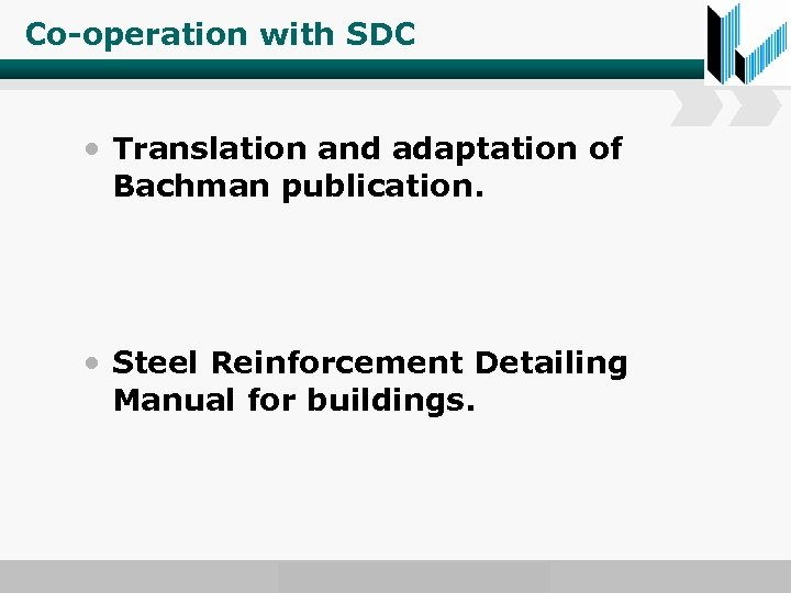 Co-operation with SDC • Translation and adaptation of Bachman publication. • Steel Reinforcement Detailing