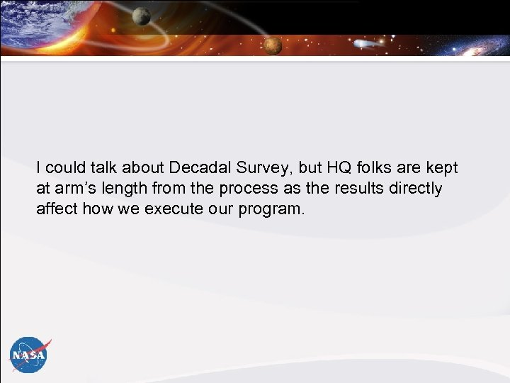 I could talk about Decadal Survey, but HQ folks are kept at arm's length