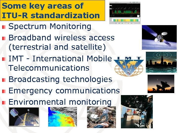 Some key areas of ITU-R standardization Spectrum Monitoring Broadband wireless access (terrestrial and satellite)