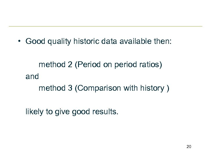 • Good quality historic data available then: method 2 (Period on period ratios)