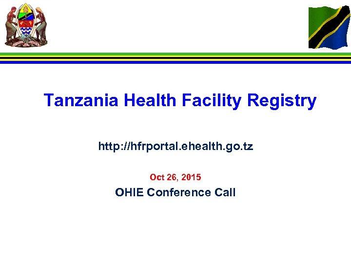 Tanzania Health Facility Registry http: //hfrportal. ehealth. go. tz Oct 26, 2015 OHIE Conference