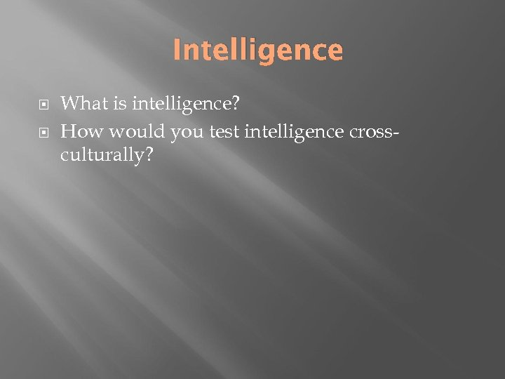 Intelligence What is intelligence? How would you test intelligence crossculturally?