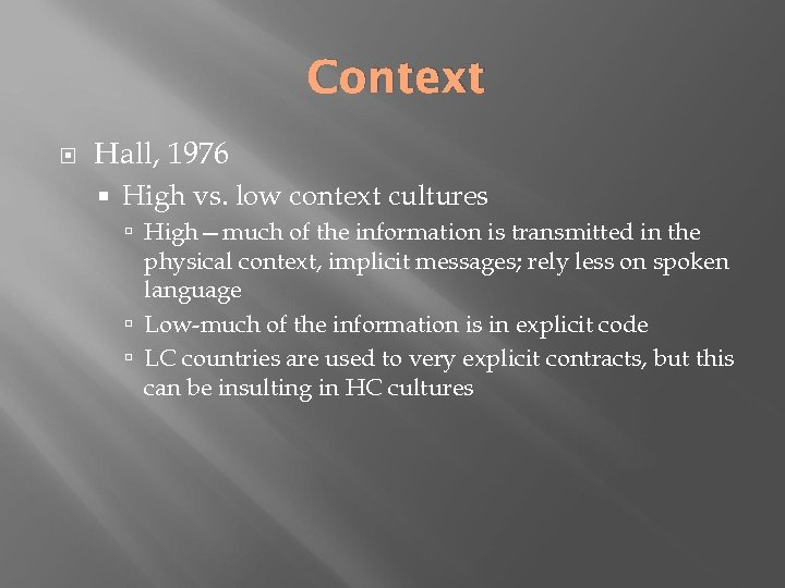 Context Hall, 1976 High vs. low context cultures High—much of the information is transmitted