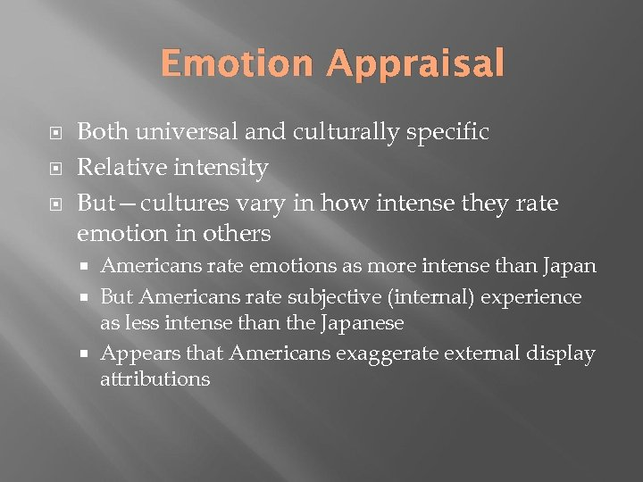 Emotion Appraisal Both universal and culturally specific Relative intensity But—cultures vary in how intense