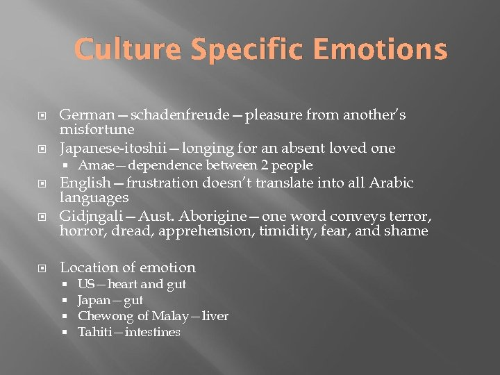 Culture Specific Emotions German—schadenfreude—pleasure from another's misfortune Japanese-itoshii—longing for an absent loved one Amae—dependence