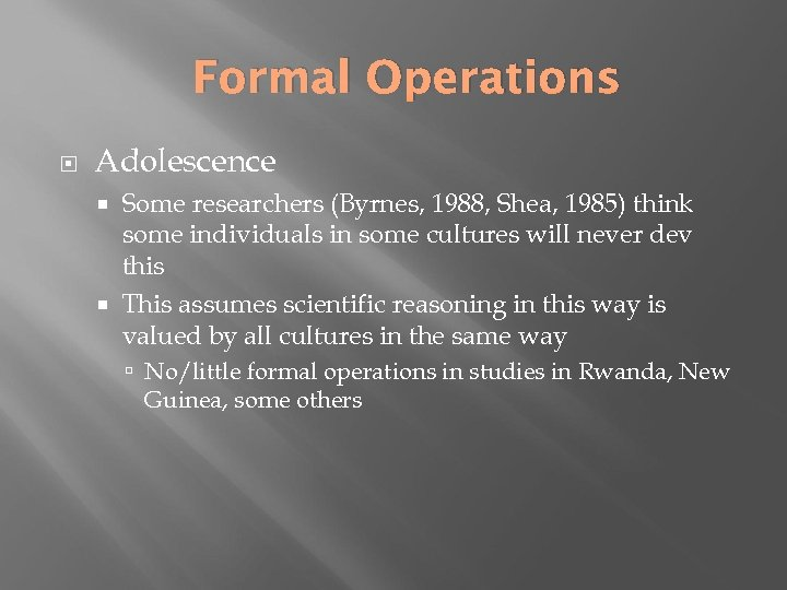 Formal Operations Adolescence Some researchers (Byrnes, 1988, Shea, 1985) think some individuals in some