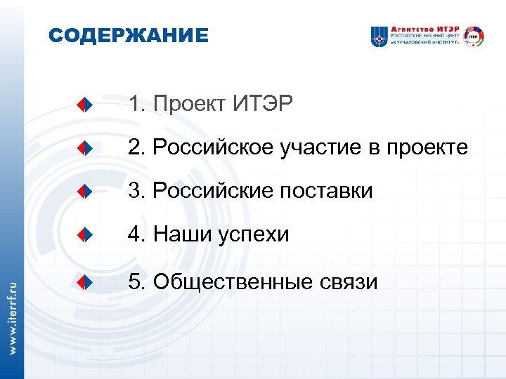 СОДЕРЖАНИЕ 1. Проект ИТЭР 2. Российское участие в проекте 3. Российские поставки 4. Наши