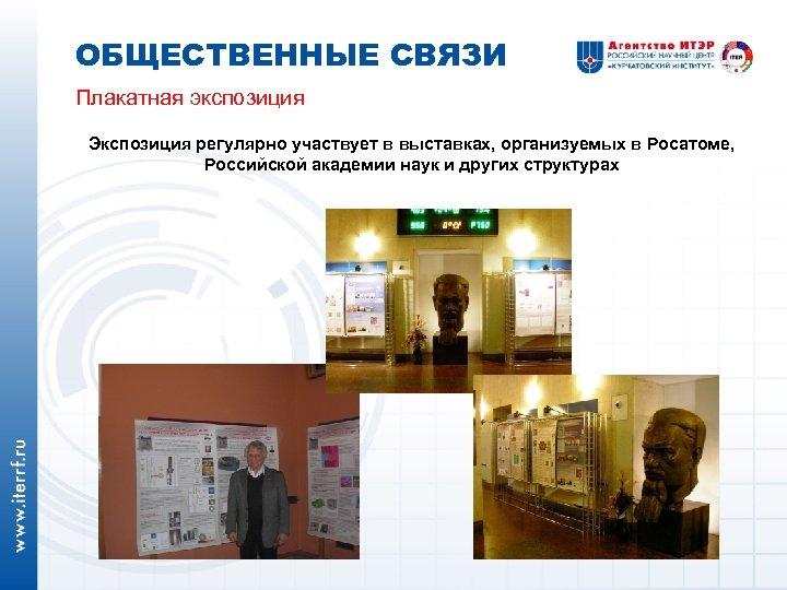 ОБЩЕСТВЕННЫЕ СВЯЗИ Плакатная экспозиция Экспозиция регулярно участвует в выставках, организуемых в Росатоме, Российской академии