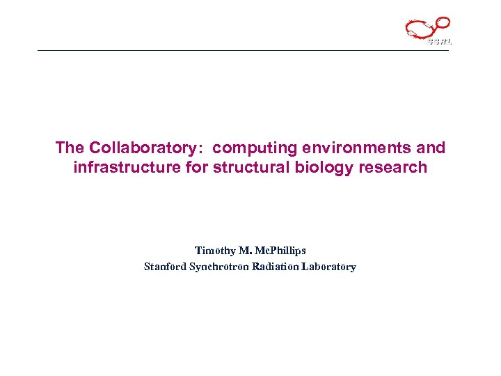 The Collaboratory: computing environments and infrastructure for structural biology research Timothy M. Mc. Phillips