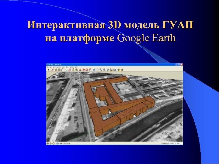 Интерактивная 3 D модель ГУАП на платформе Google Earth