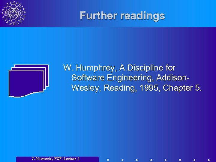 Further readings W. Humphrey, A Discipline for Software Engineering, Addison. Wesley, Reading, 1995, Chapter