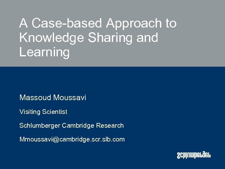 A Case-based Approach to Knowledge Sharing and Learning Massoud Moussavi Visiting Scientist Schlumberger Cambridge