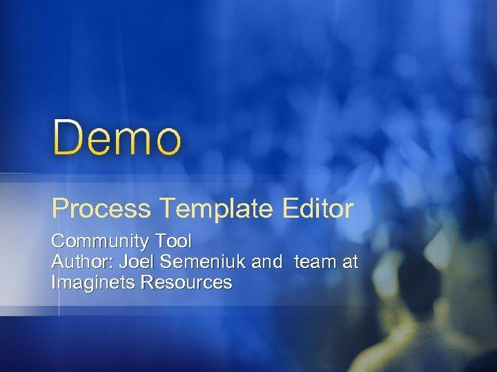 Process Template Editor Community Tool Author: Joel Semeniuk and team at Imaginets Resources