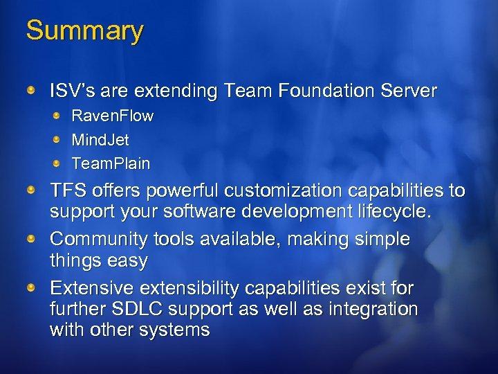 Summary ISV's are extending Team Foundation Server Raven. Flow Mind. Jet Team. Plain TFS