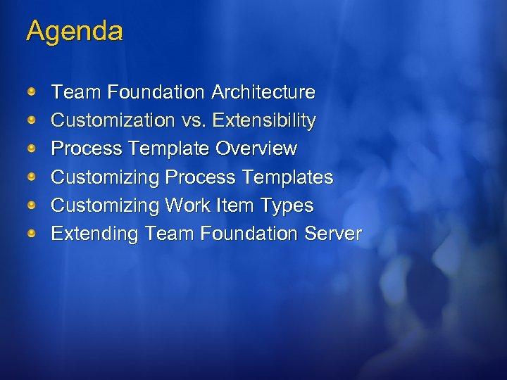 Agenda Team Foundation Architecture Customization vs. Extensibility Process Template Overview Customizing Process Templates Customizing