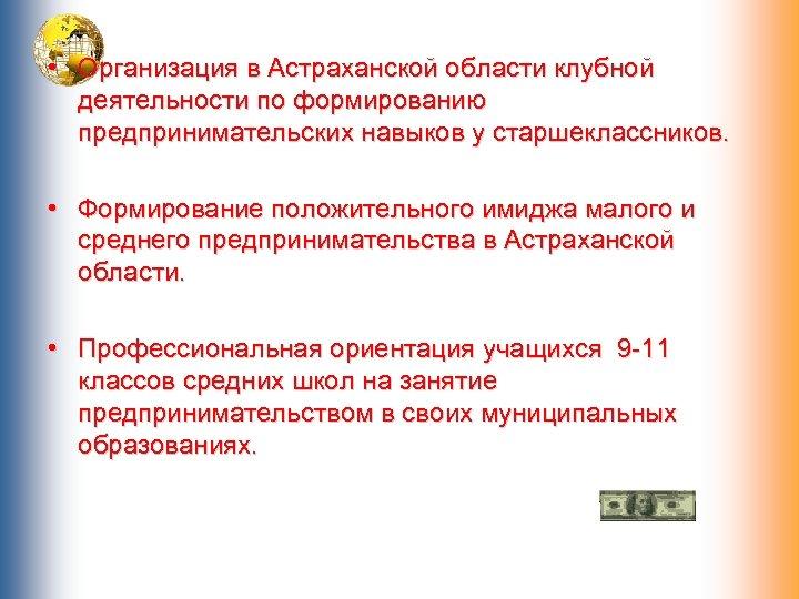 • Организация в Астраханской области клубной деятельности по формированию предпринимательских навыков у старшеклассников.