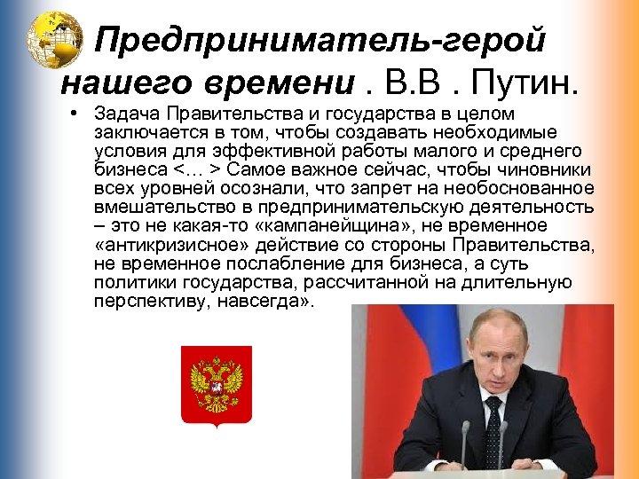 Предприниматель-герой нашего времени. В. В. Путин. • Задача Правительства и государства в целом заключается