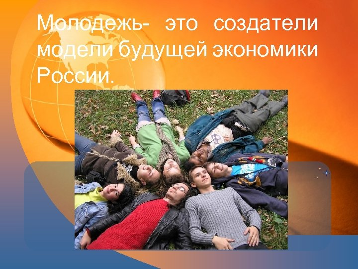Молодежь это создатели модели будущей экономики России.
