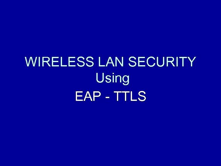 WIRELESS LAN SECURITY Using EAP - TTLS
