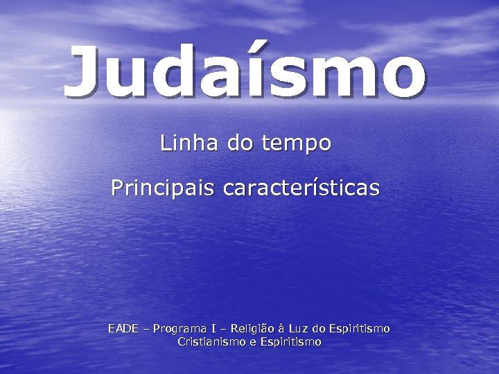 Judaísmo Linha do tempo Principais características EADE – Programa I – Religião à Luz